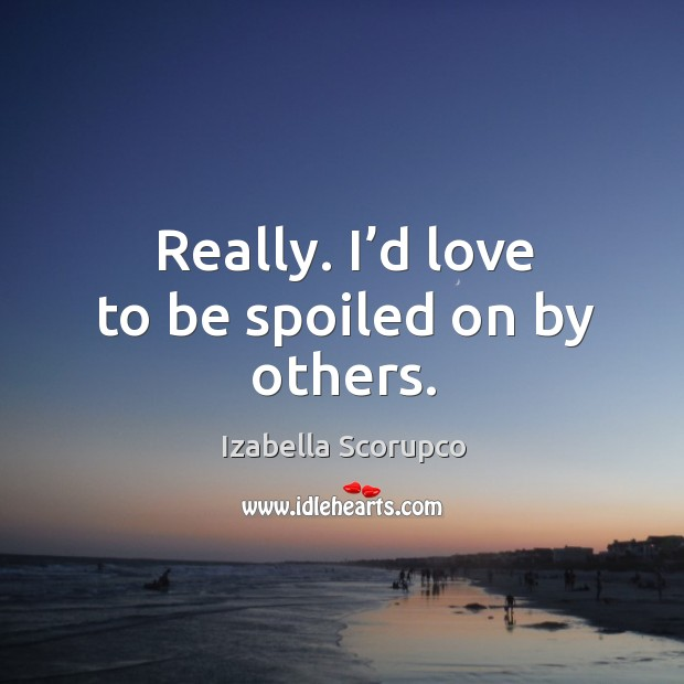 Really. I'd love to be spoiled on by others. Image