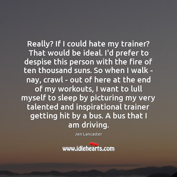 Really? If I could hate my trainer? That would be ideal. I'd Jen Lancaster Picture Quote