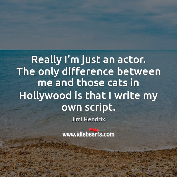 Really I'm just an actor. The only difference between me and those Jimi Hendrix Picture Quote