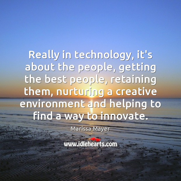 Really in technology, it's about the people, getting the best people, retaining Marissa Mayer Picture Quote
