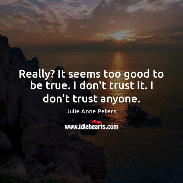 Really? It seems too good to be true. I don't trust it. I don't trust anyone. Too Good To Be True Quotes Image