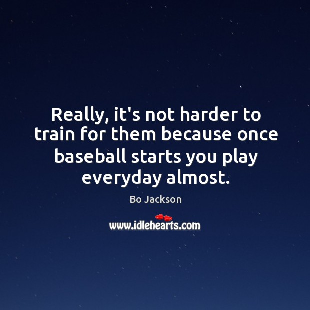 Really, it's not harder to train for them because once baseball starts Bo Jackson Picture Quote