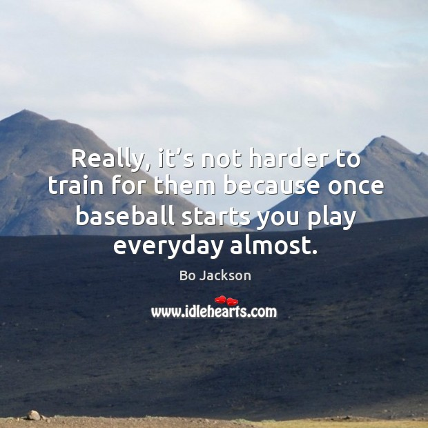 Really, it's not harder to train for them because once baseball starts you play everyday almost. Bo Jackson Picture Quote