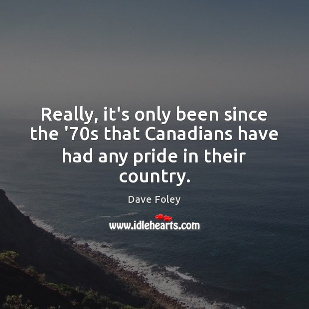Really, it's only been since the '70s that Canadians have had any pride in their country. Image