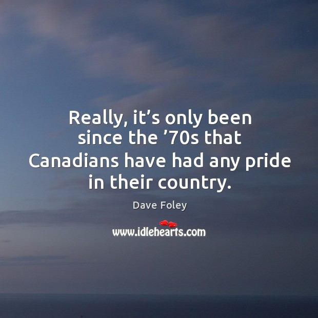Really, it's only been since the '70s that canadians have had any pride in their country. Dave Foley Picture Quote