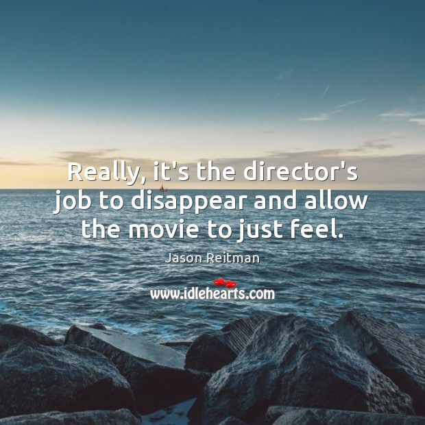 Really, it's the director's job to disappear and allow the movie to just feel. Jason Reitman Picture Quote