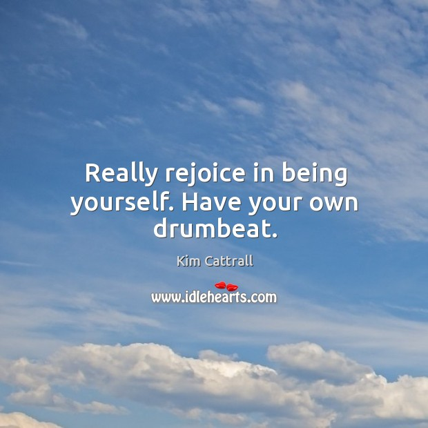 Really rejoice in being yourself. Have your own drumbeat. Kim Cattrall Picture Quote