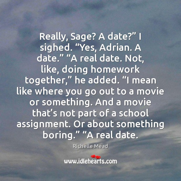 """Image, Really, Sage? A date?"""" I sighed. """"Yes, Adrian. A date."""" """"A real"""