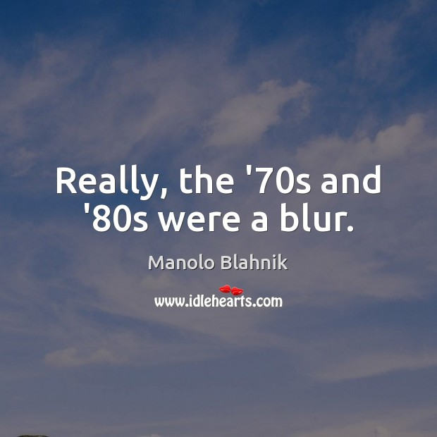 Really, the '70s and '80s were a blur. Manolo Blahnik Picture Quote