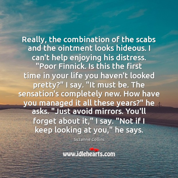 Really, the combination of the scabs and the ointment looks hideous. I Suzanne Collins Picture Quote