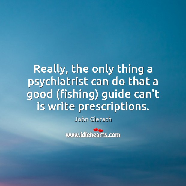 Image, Really, the only thing a psychiatrist can do that a good (fishing)