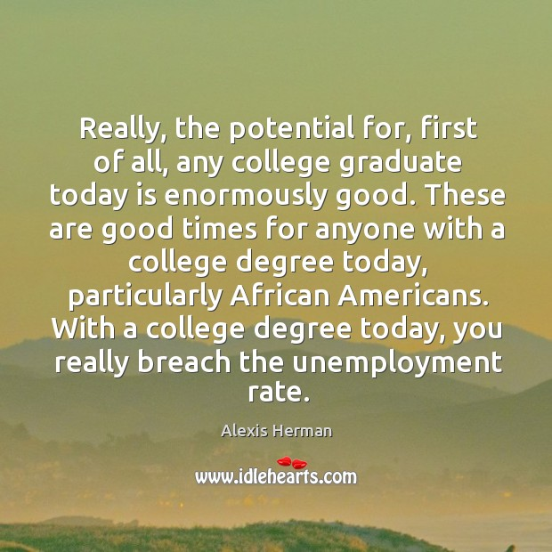 Image, Really, the potential for, first of all, any college graduate today is enormously good.