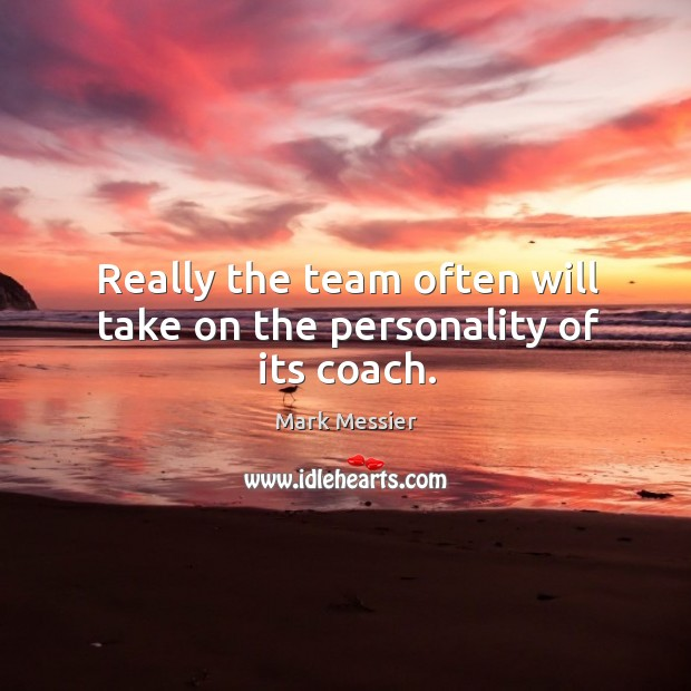 Really the team often will take on the personality of its coach. Mark Messier Picture Quote