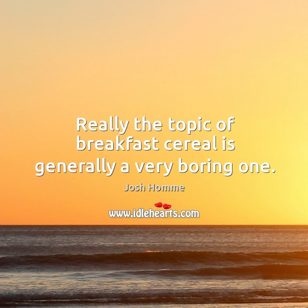 Really the topic of breakfast cereal is generally a very boring one. Image