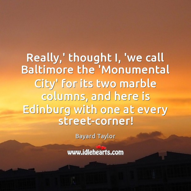 Really,' thought I, 'we call Baltimore the 'Monumental City' for its Bayard Taylor Picture Quote