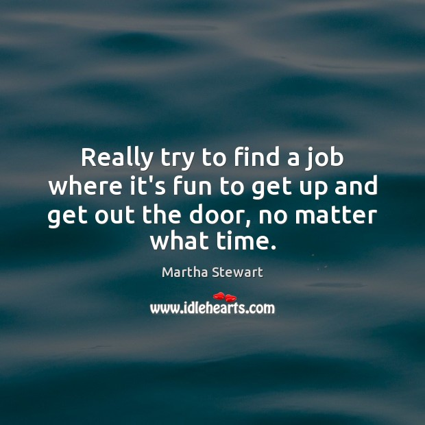 Really try to find a job where it's fun to get up Martha Stewart Picture Quote