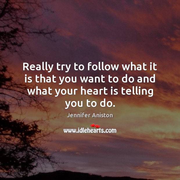 Really try to follow what it is that you want to do Jennifer Aniston Picture Quote