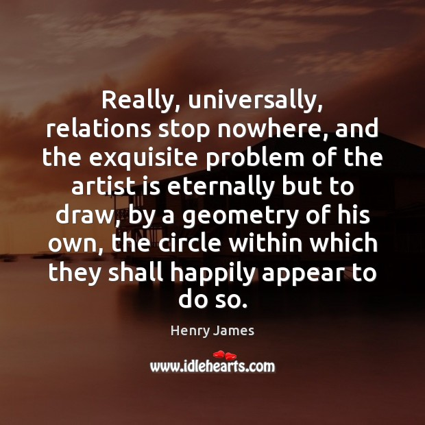Really, universally, relations stop nowhere, and the exquisite problem of the artist Henry James Picture Quote