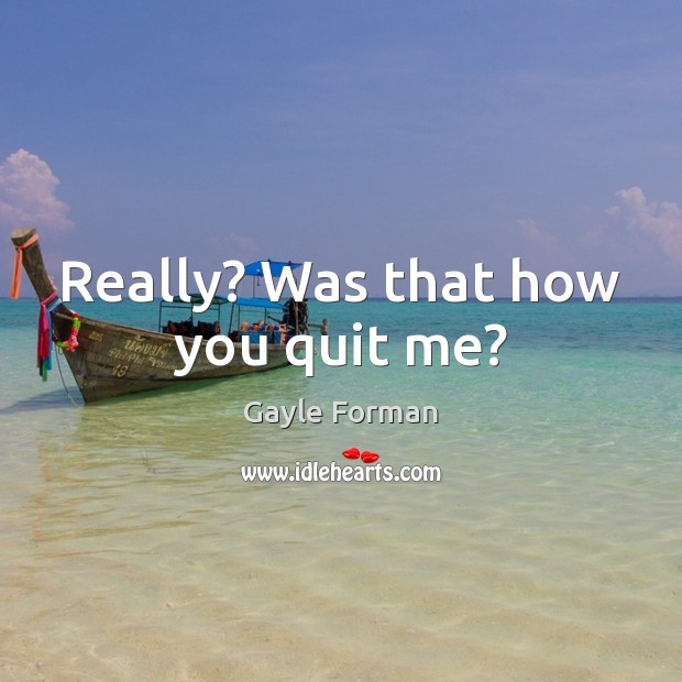 Really? Was that how you quit me? Gayle Forman Picture Quote