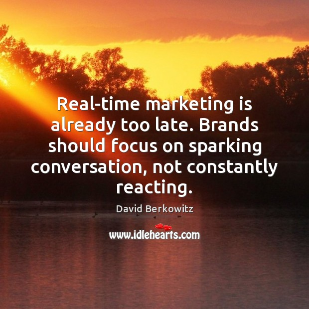 Real-time marketing is already too late. Brands should focus on sparking conversation, Marketing Quotes Image