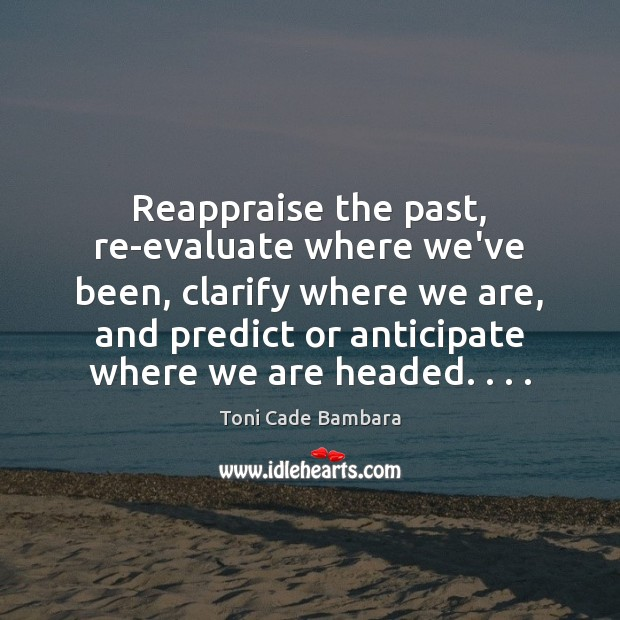 Reappraise the past, re-evaluate where we've been, clarify where we are, and Toni Cade Bambara Picture Quote