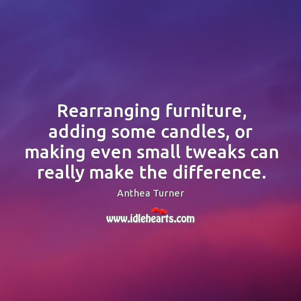 Rearranging furniture, adding some candles, or making even small tweaks can really make the difference. Image