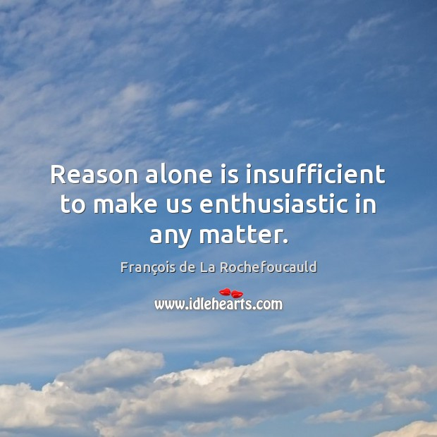 Image, Reason alone is insufficient to make us enthusiastic in any matter.