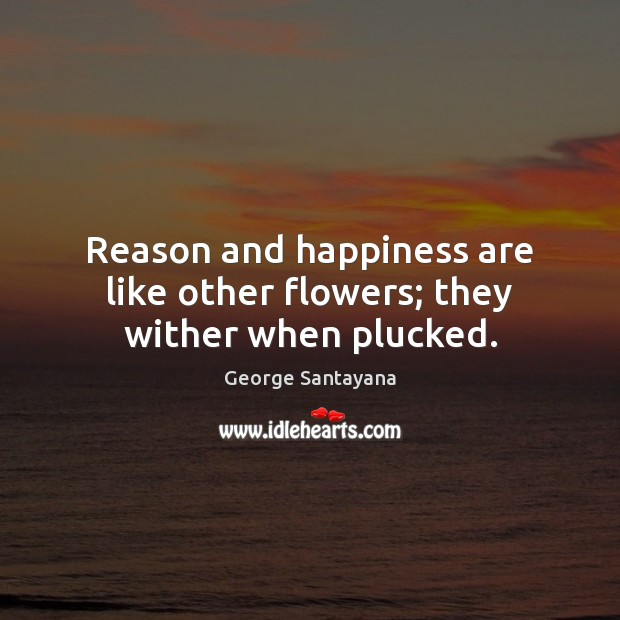 Reason and happiness are like other flowers; they wither when plucked. George Santayana Picture Quote