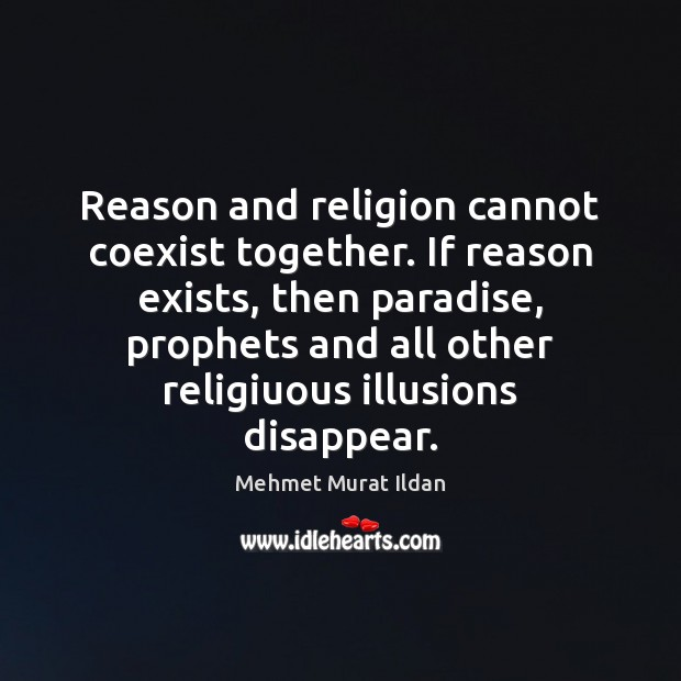 Reason and religion cannot coexist together. If reason exists, then paradise, prophets Mehmet Murat Ildan Picture Quote