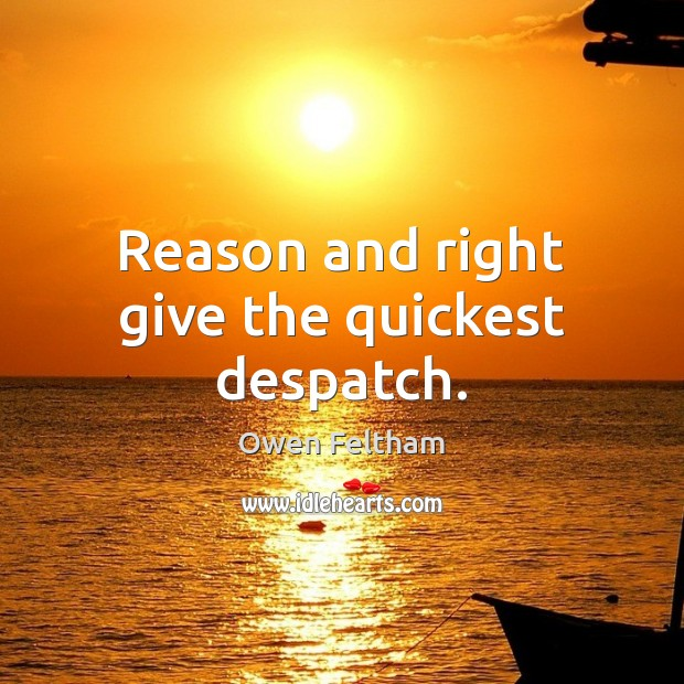 Reason and right give the quickest despatch. Owen Feltham Picture Quote