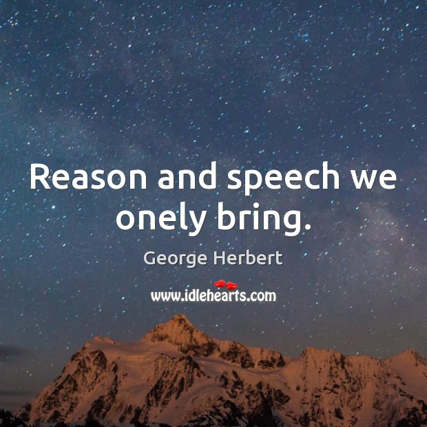 Image, Reason and speech we onely bring.