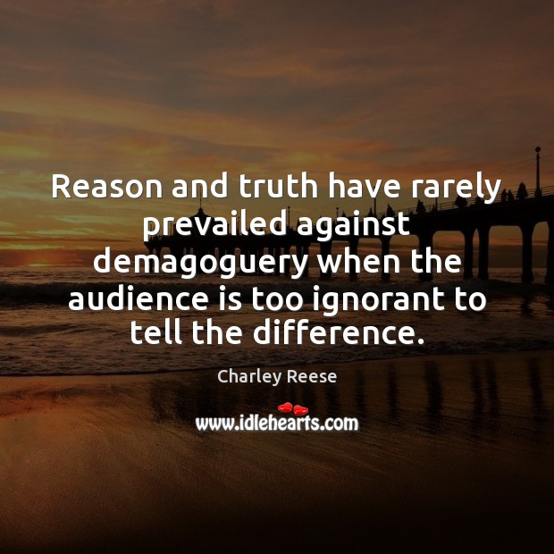 Reason and truth have rarely prevailed against demagoguery when the audience is Charley Reese Picture Quote