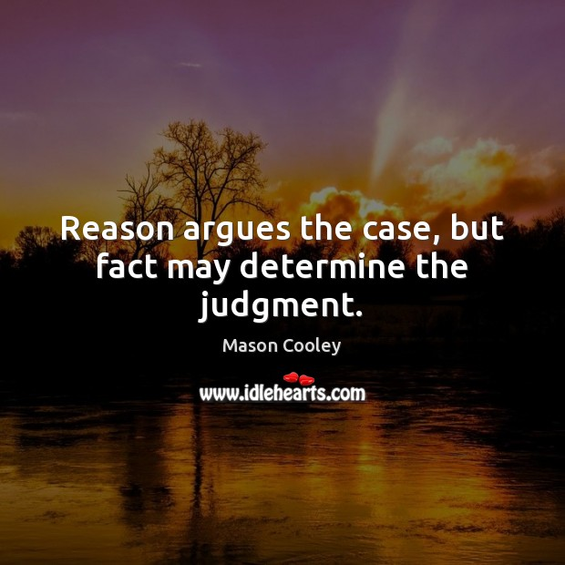 Reason argues the case, but fact may determine the judgment. Mason Cooley Picture Quote