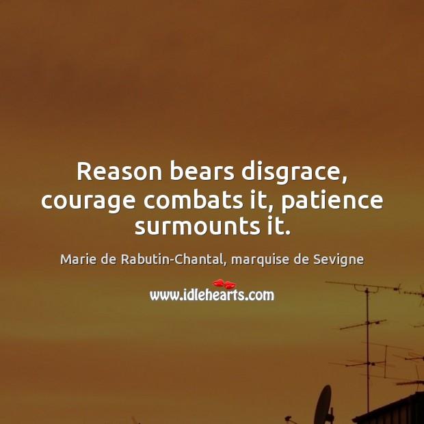 Reason bears disgrace, courage combats it, patience surmounts it. Marie de Rabutin-Chantal, marquise de Sevigne Picture Quote