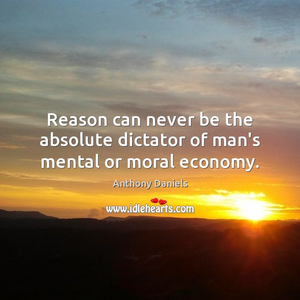 Reason can never be the absolute dictator of man's mental or moral economy. Anthony Daniels Picture Quote