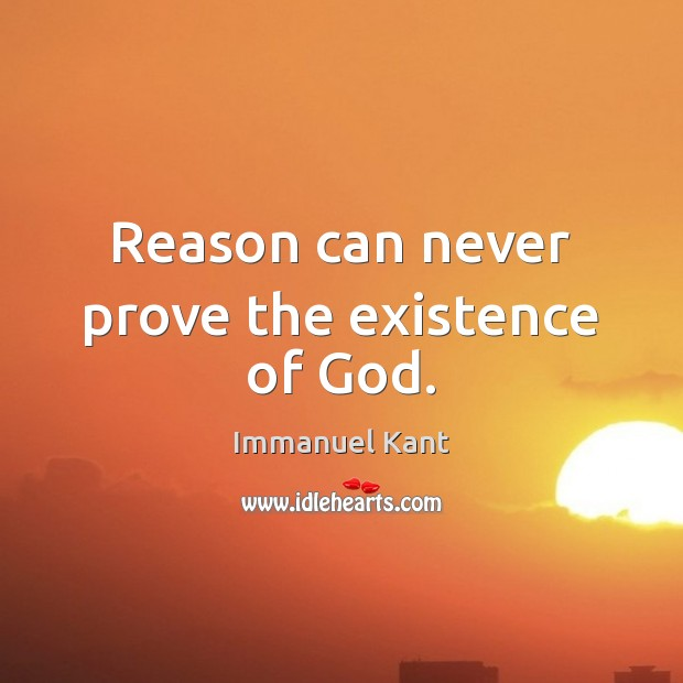 Reason can never prove the existence of God. Immanuel Kant Picture Quote