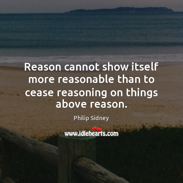 Reason cannot show itself more reasonable than to cease reasoning on things above reason. Philip Sidney Picture Quote