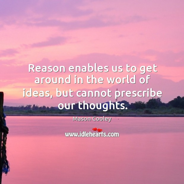 Reason enables us to get around in the world of ideas, but cannot prescribe our thoughts. Image