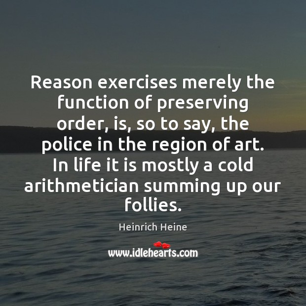 Reason exercises merely the function of preserving order, is, so to say, Heinrich Heine Picture Quote