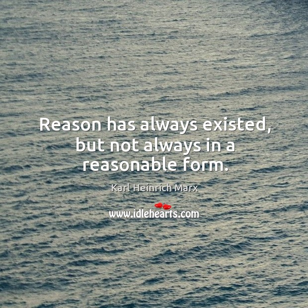 Reason has always existed, but not always in a reasonable form. Karl Heinrich Marx Picture Quote