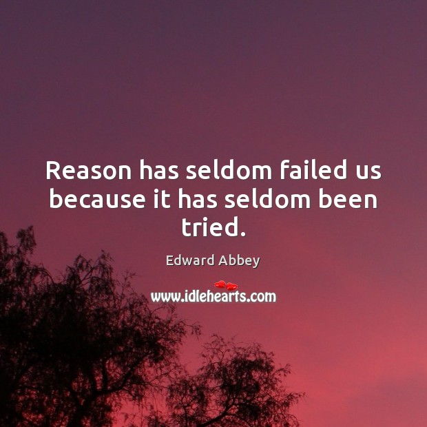 Reason has seldom failed us because it has seldom been tried. Edward Abbey Picture Quote
