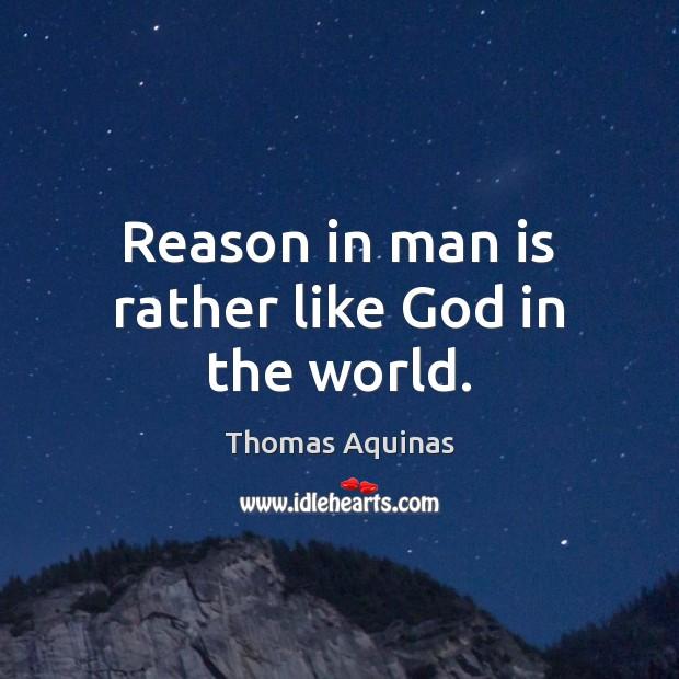 Reason in man is rather like God in the world. Thomas Aquinas Picture Quote