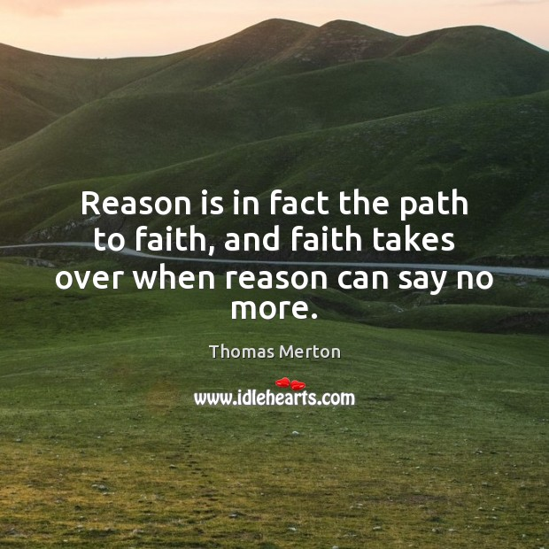 Reason is in fact the path to faith, and faith takes over when reason can say no more. Image