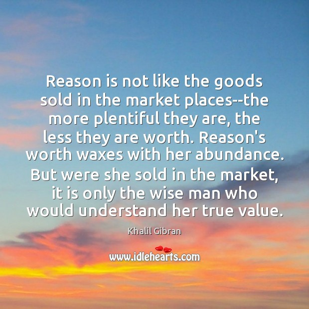 Reason is not like the goods sold in the market places–the more Khalil Gibran Picture Quote