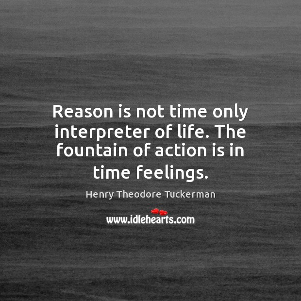Reason is not time only interpreter of life. The fountain of action is in time feelings. Henry Theodore Tuckerman Picture Quote