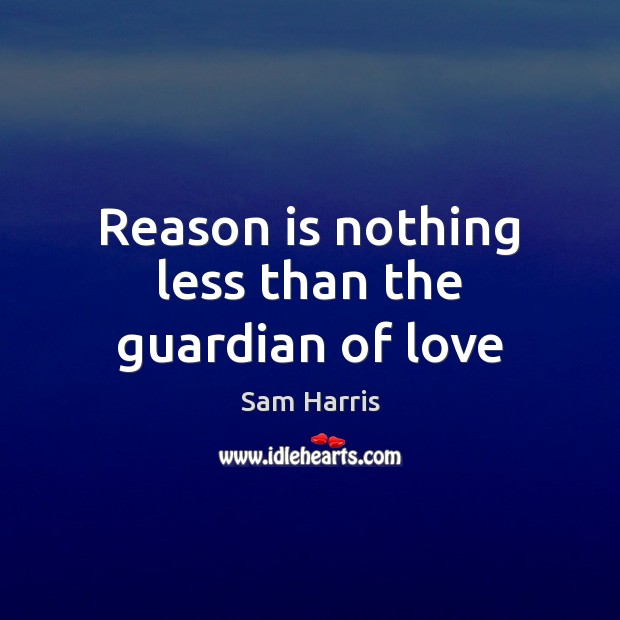 Reason is nothing less than the guardian of love Sam Harris Picture Quote