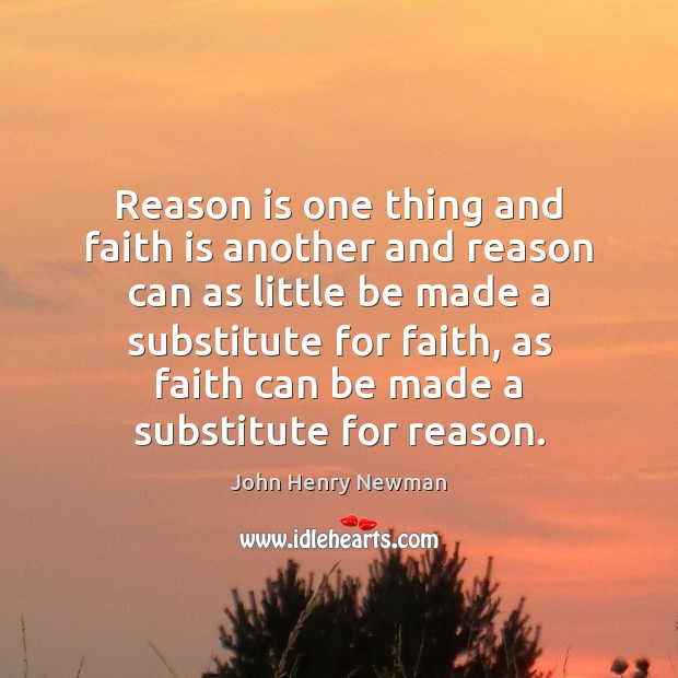 Reason is one thing and faith is another and reason can as John Henry Newman Picture Quote