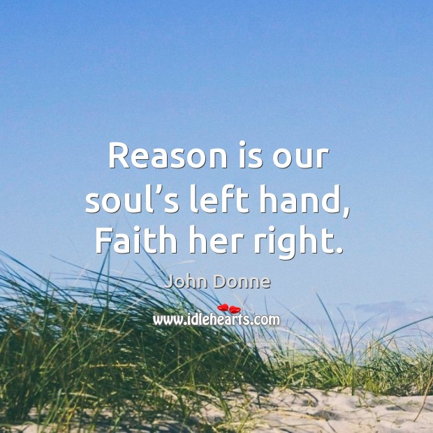Reason is our soul's left hand, faith her right. Image