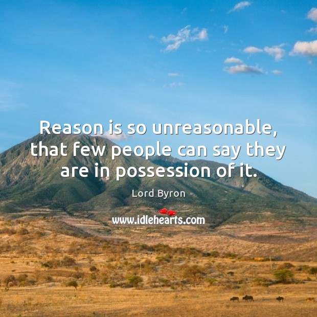 Image, Reason is so unreasonable, that few people can say they are in possession of it.