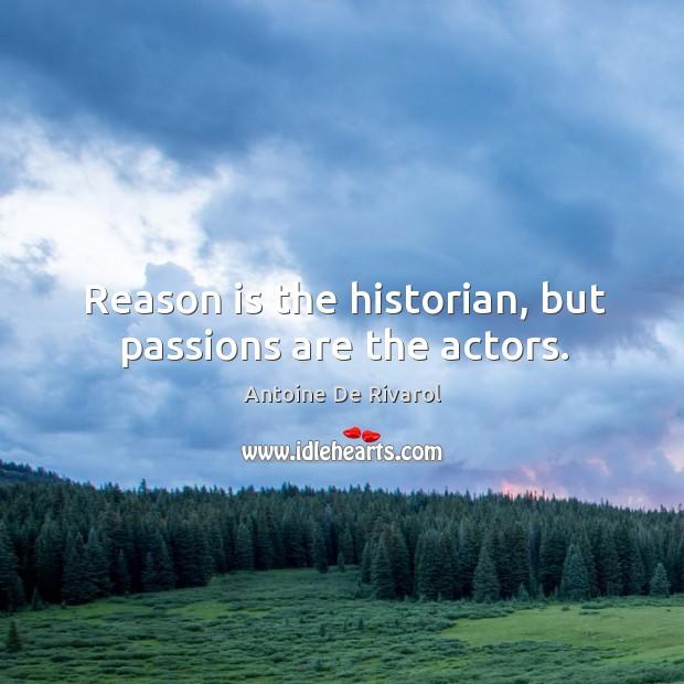 Reason is the historian, but passions are the actors. Antoine De Rivarol Picture Quote